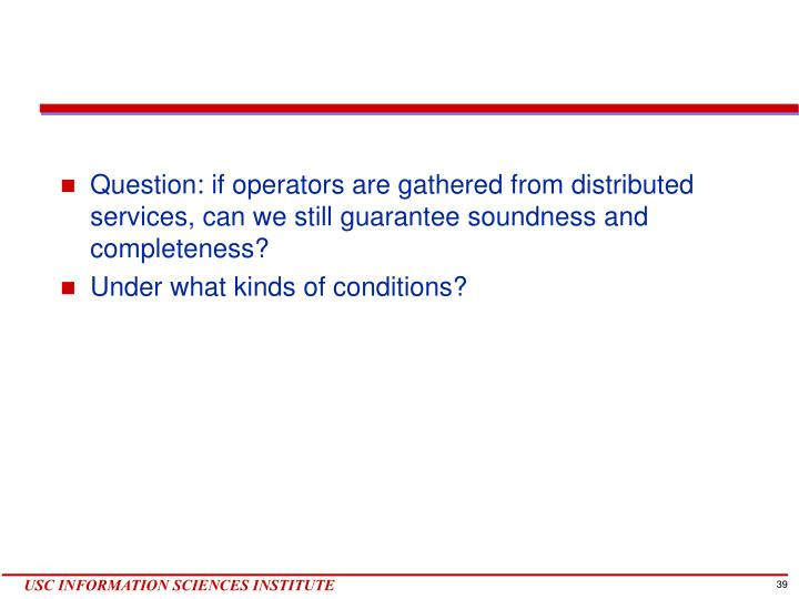Question: if operators are gathered from distributed services, can we still guarantee soundness and completeness?