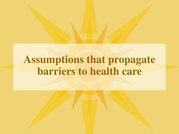 Assumptions that propagate barriers to health care