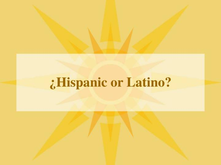 ¿Hispanic or Latino?