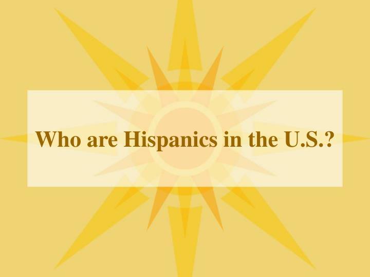 Who are Hispanics in the U.S.?