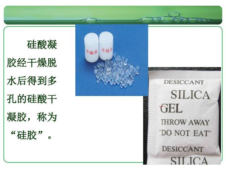 """硅酸凝胶经干燥脱水后得到多孔的硅酸干凝胶,称为""""硅胶""""。"""