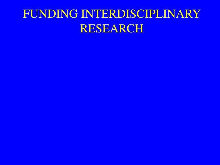 FUNDING INTERDISCIPLINARY RESEARCH