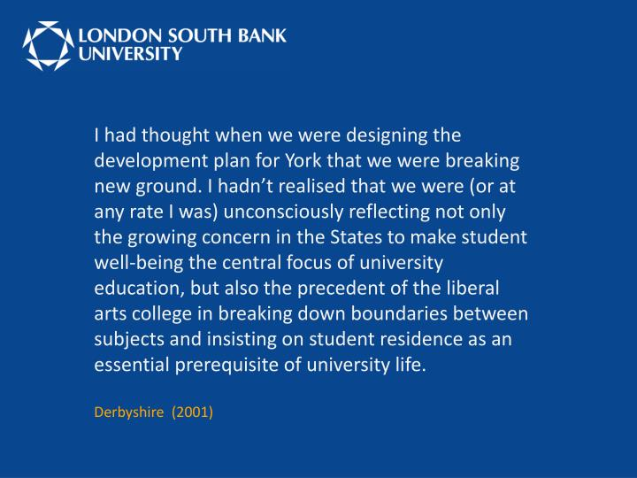 I had thought when we were designing the development plan for York that we were breaking new ground. I hadn't realised that we were (or at any rate I was) unconsciously reflecting not only the growing concern in the States to make student well-being the central focus of university education, but also the precedent of the liberal arts college in breaking down boundaries between subjects and insisting on student residence as an essential prerequisite of university life.