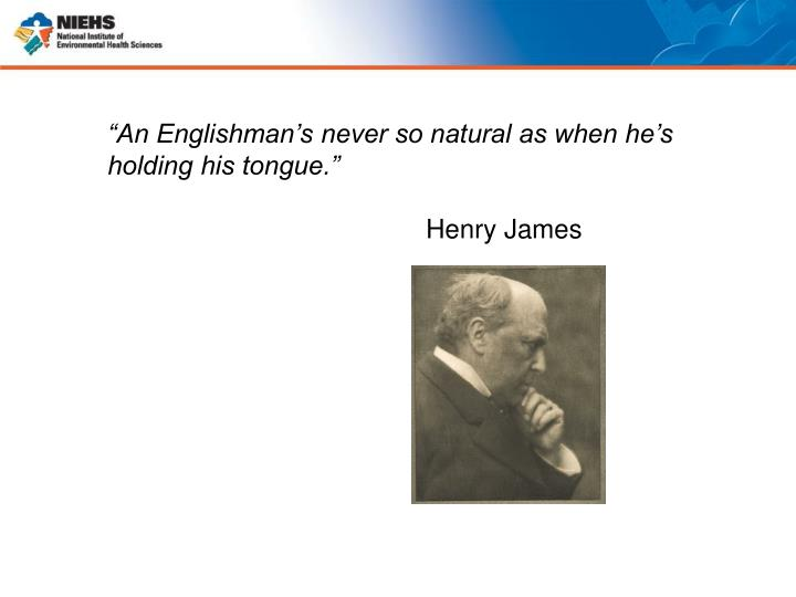 """An Englishman's never so natural as when he's holding his tongue."""