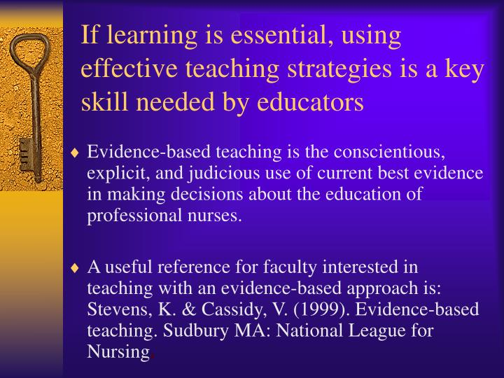 If learning is essential, using effective teaching strategies is a key skill needed by educators