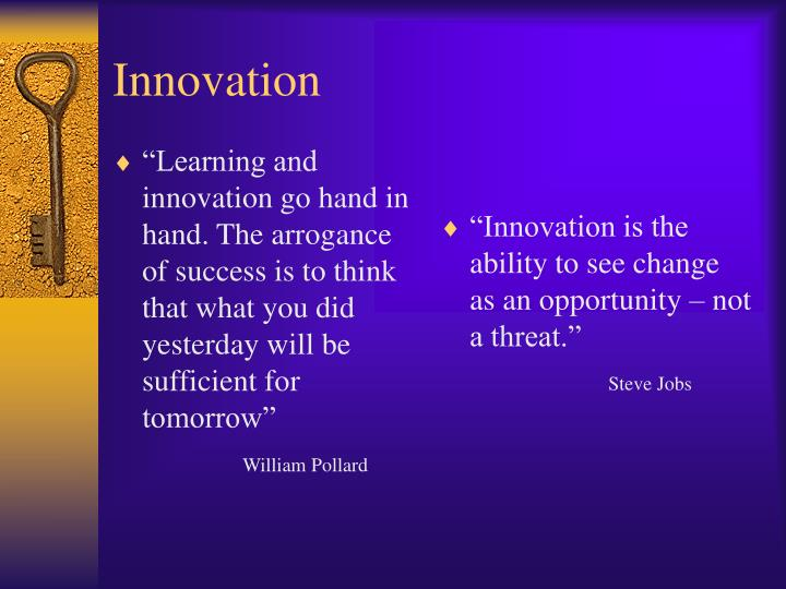 """Learning and innovation go hand in hand. The arrogance of success is to think that what you did yesterday will be sufficient for tomorrow"""