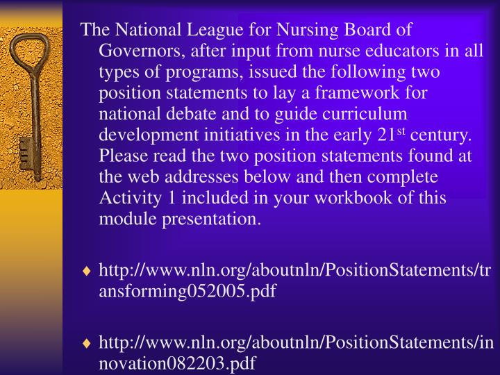 The National League for Nursing Board of Governors, after input from nurse educators in all types of programs, issued the following two position statements to lay a framework for national debate and to guide curriculum development initiatives in the early 21
