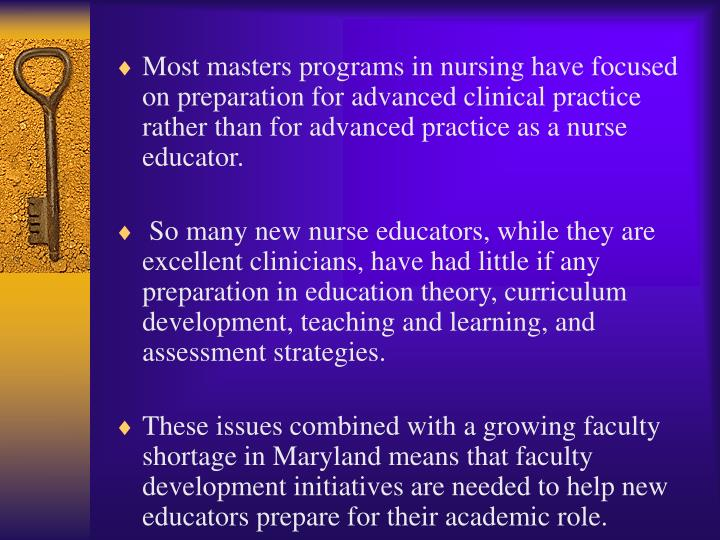Most masters programs in nursing have focused on preparation for advanced clinical practice rather than for advanced practice as a nurse educator.