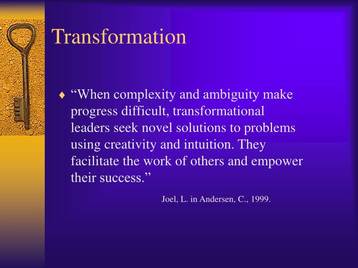 """When complexity and ambiguity make progress difficult, transformational leaders seek novel solutions to problems using creativity and intuition. They facilitate the work of others and empower their success."""