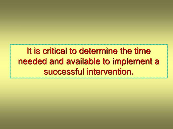 It is critical to determine the time needed and available to implement a successful intervention.