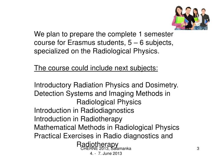 We plan to prepare the complete 1 semester course for Erasmus students, 5 – 6 subjects, specialized on the Radiological Physics.
