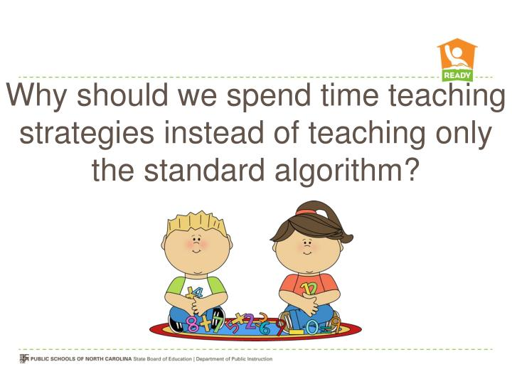 Why should we spend time teaching strategies instead of teaching only the standard algorithm?