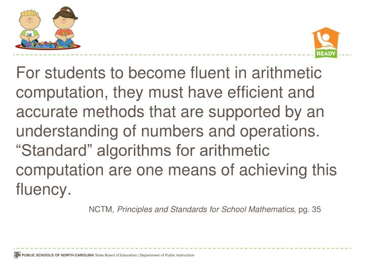 "For students to become fluent in arithmetic computation, they must have efficient and accurate methods that are supported by an understanding of numbers and operations. ""Standard"" algorithms for arithmetic computation are one means of achieving this fluency."