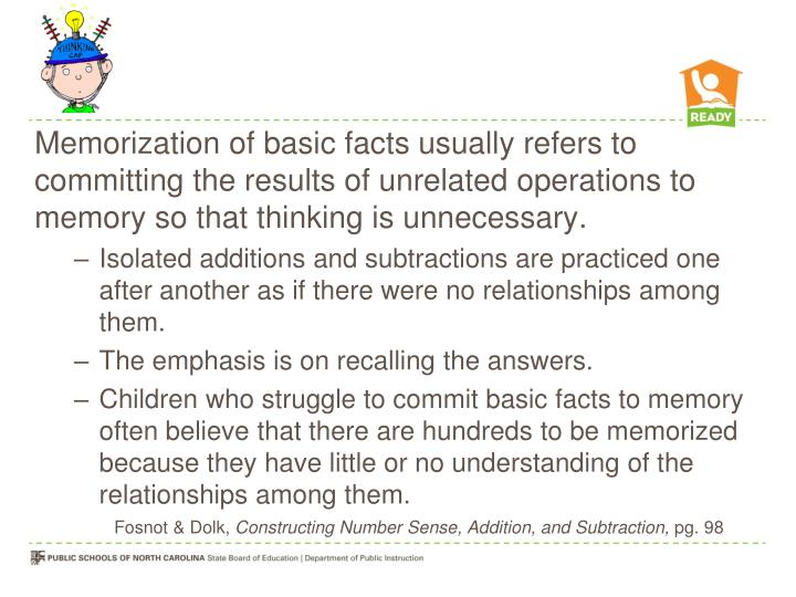 Memorization of basic facts usually refers to committing the results of unrelated operations to memory so that thinking is unnecessary.