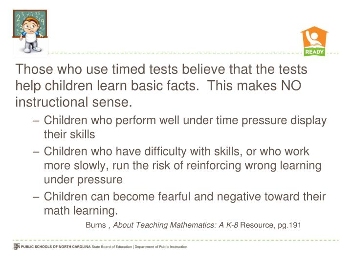 Those who use timed tests believe that the tests help children learn basic facts.  This makes NO instructional sense.