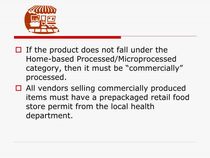 "If the product does not fall under the Home-based Processed/Microprocessed category, then it must be ""commercially"" processed."