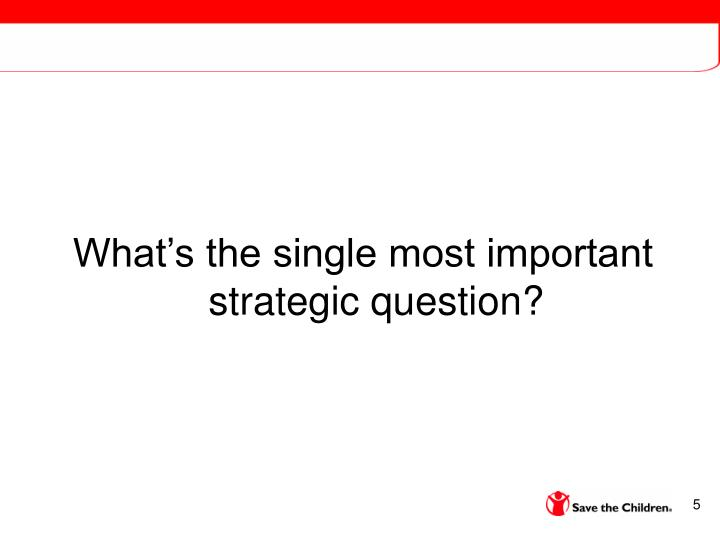 What's the single most important strategic question?