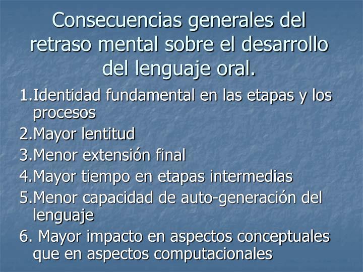 Consecuencias generales del retraso mental sobre el desarrollo del lenguaje oral.