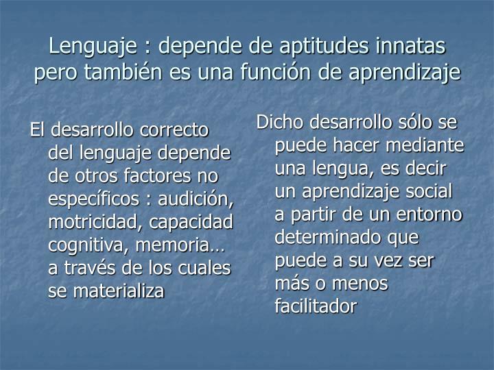 El desarrollo correcto del lenguaje depende de otros factores no específicos : audición, motricidad, capacidad cognitiva, memoria… a través de los cuales se materializa