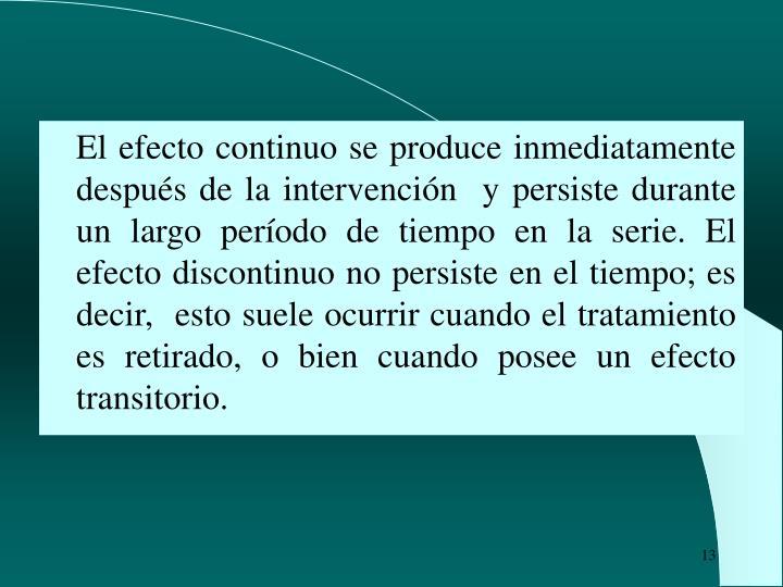 El efecto continuo se produce inmediatamente después de la intervención  y persiste durante un largo período de tiempo en la serie. El efecto discontinuo no persiste en el tiempo; es decir,  esto suele ocurrir cuando el tratamiento es retirado, o bien cuando posee un efecto transitorio.