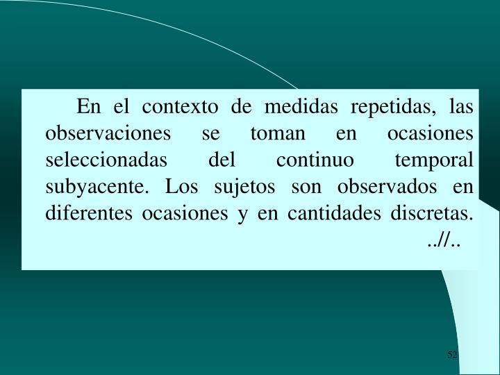 En el contexto de medidas repetidas, las observaciones se toman en ocasiones seleccionadas del continuo temporal subyacente. Los sujetos son observados en diferentes ocasiones y en cantidades discretas.                                               ..//..