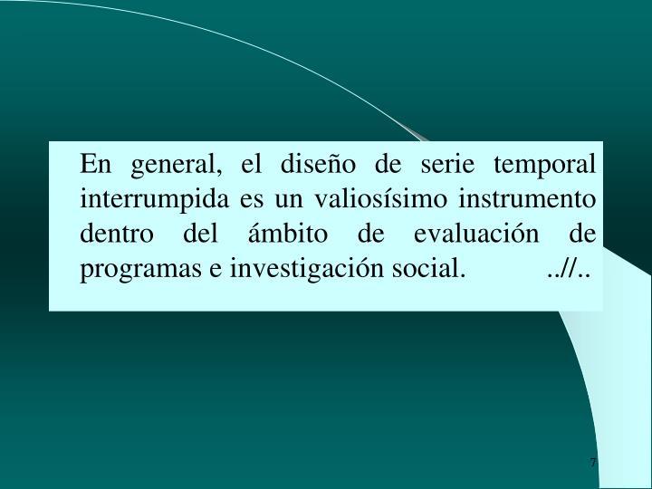 En general, el diseño de serie temporal interrumpida es un valiosísimo instrumento dentro del ámbito de evaluación de programas e investigación social.           ..//..