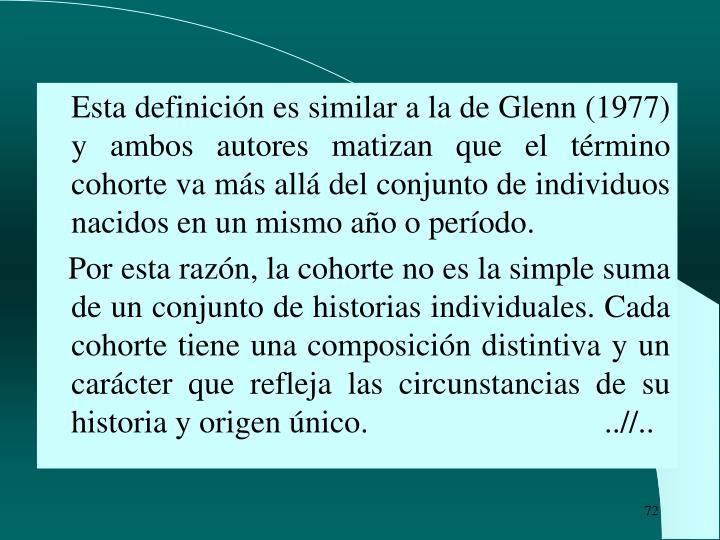 Esta definición es similar a la de Glenn (1977) y ambos autores matizan que el término cohorte va más allá del conjunto de individuos nacidos en un mismo año o período.