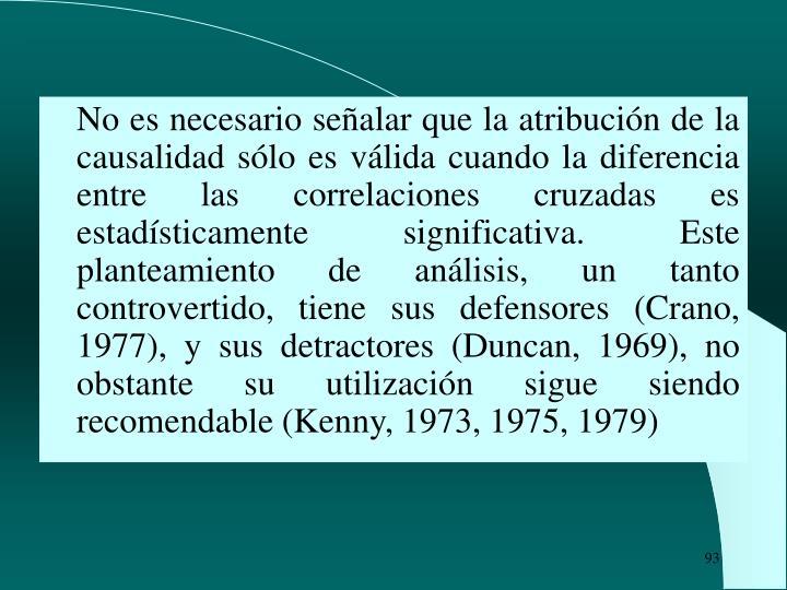 No es necesario señalar que la atribución de la causalidad sólo es válida cuando la diferencia entre las correlaciones cruzadas es estadísticamente significativa. Este planteamiento de análisis, un tanto controvertido, tiene sus defensores (Crano, 1977), y sus detractores (Duncan, 1969), no obstante su utilización sigue siendo recomendable (Kenny, 1973, 1975, 1979)
