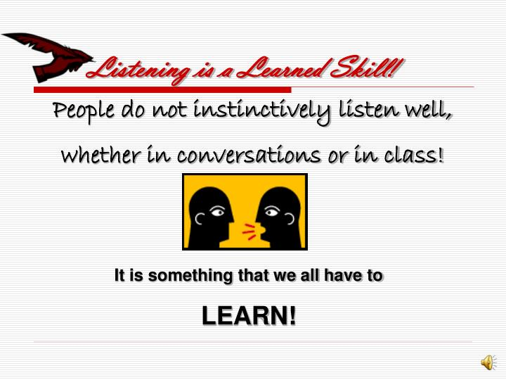 Listening is a Learned Skill!