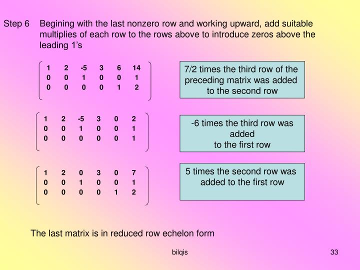 Step 6Begining with the last nonzero row and working upward, add suitable multiplies of each row to the rows above to introduce zeros above the leading 1's