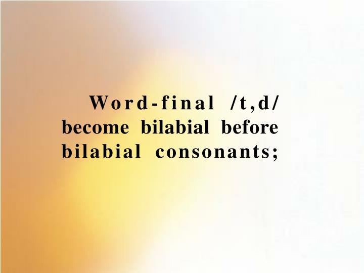 Word-final /t,d/ become bilabial before bilabial consonants;