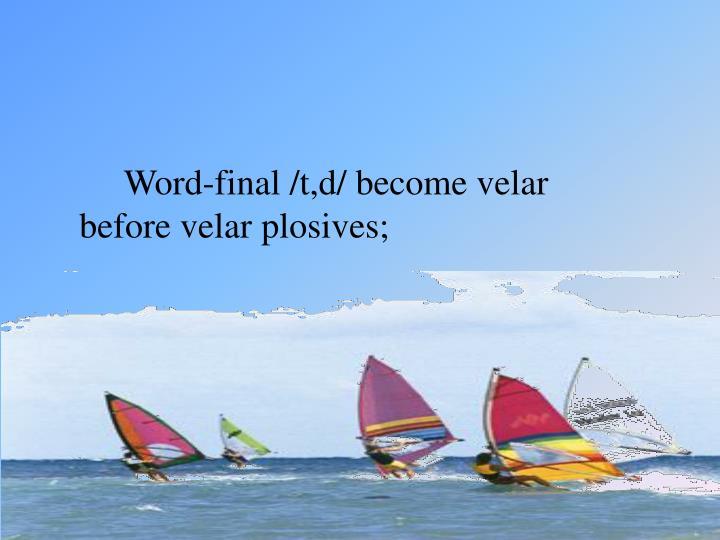 Word-final /t,d/ become velar before velar plosives;