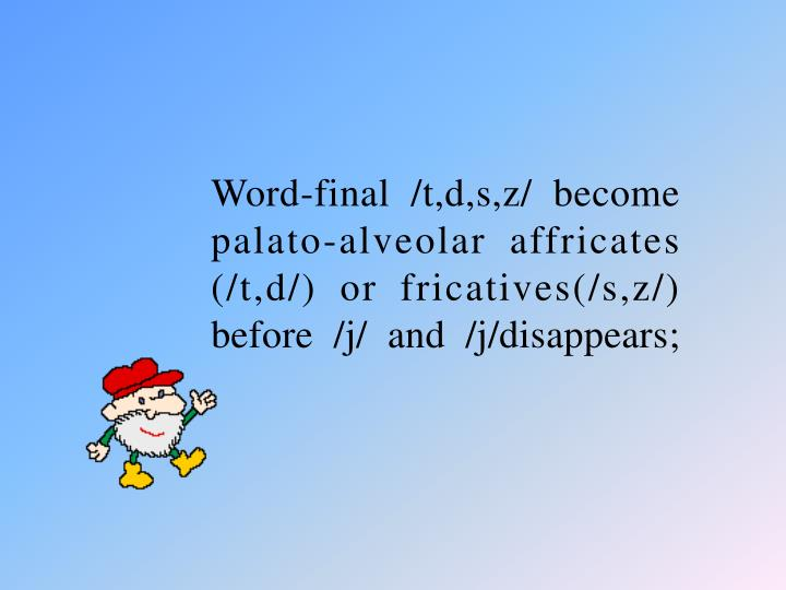 Word-final /t,d,s,z/ become palato-alveolar affricates (/t,d/) or fricatives(/s,z/) before /j/ and /j/disappears;