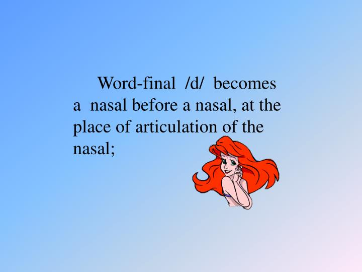 Word-final  /d/  becomes  a  nasal before a nasal, at the place of articulation of the nasal;
