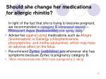 should she change her medications for allergic rhinitis