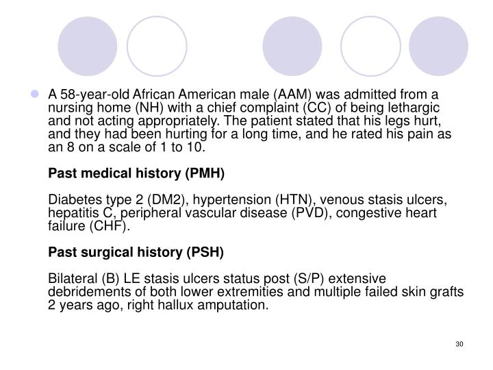 A 58-year-old African American male (AAM) was admitted from a nursing home (NH) with a chief complaint (CC) of being lethargic and not acting appropriately. The patient stated that his legs hurt, and they had been hurting for a long time, and he rated his pain as an 8 on a scale of 1 to 10.