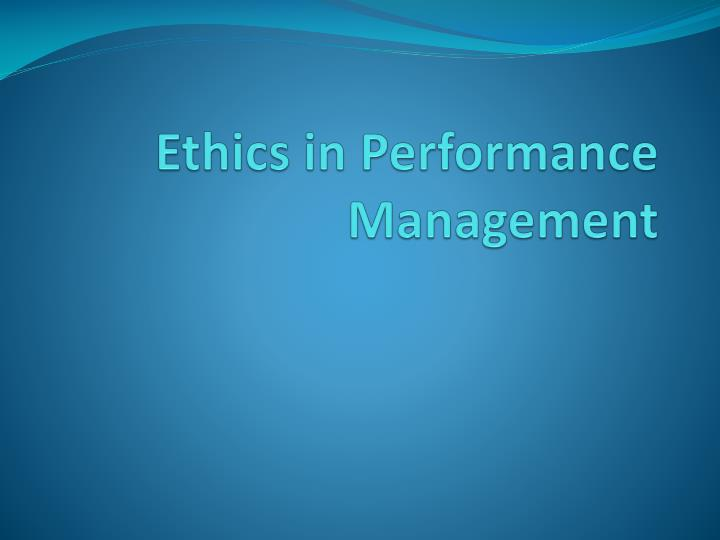 ethics of performance management Business ethics business plan business judgment rule many people equate performance management with performance appraisal this is a.