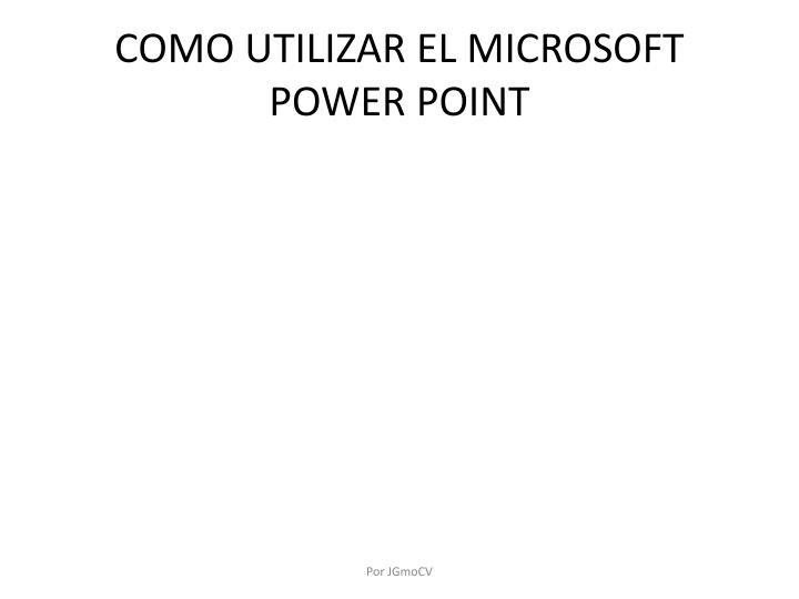 COMO UTILIZAR EL MICROSOFT POWER POINT