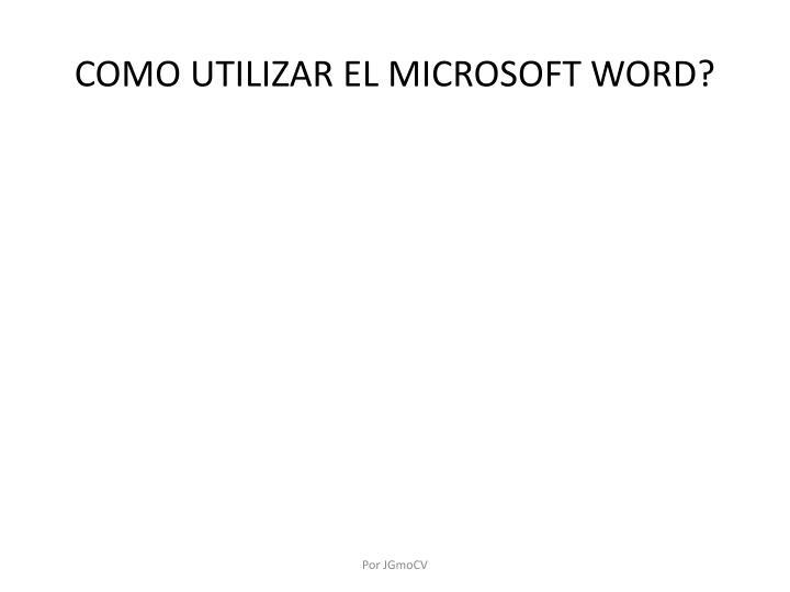 COMO UTILIZAR EL MICROSOFT WORD?