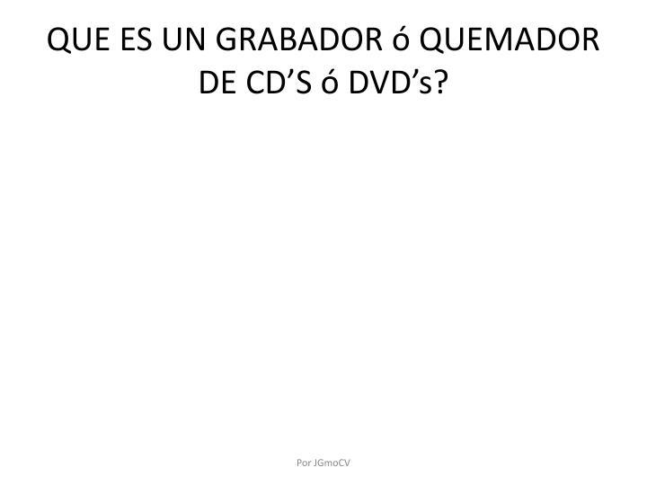 QUE ES UN GRABADOR ó QUEMADOR DE CD'S ó