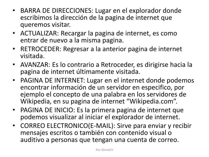 BARRA DE DIRECCIONES: Lugar en el explorador donde escribimos la dirección de la pagina de internet que queremos visitar.