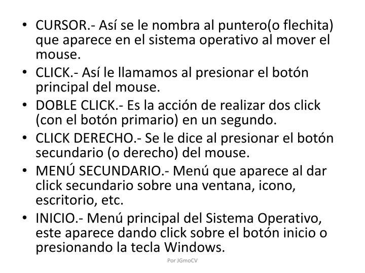 CURSOR.- Así se le nombra al puntero(o flechita) que aparece en el sistema operativo al mover el mouse.
