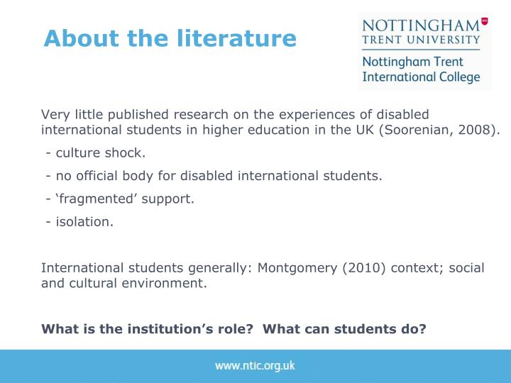 Very little published research on the experiences of disabled international students in higher education in the UK (Soorenian, 2008).