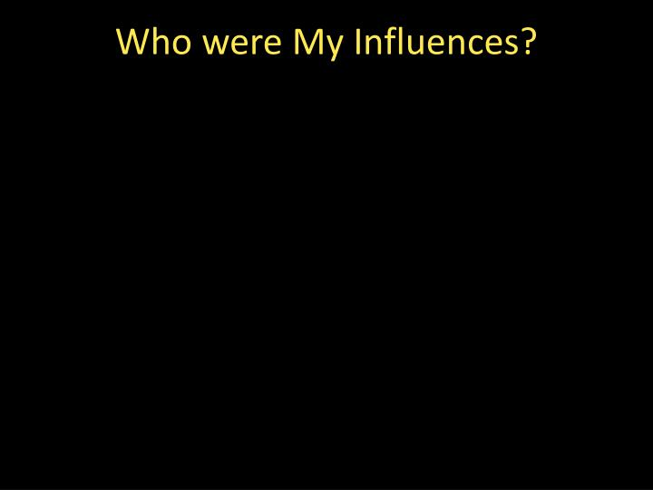 Who were My Influences?