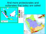 and more protectorates and sultanates that today are called