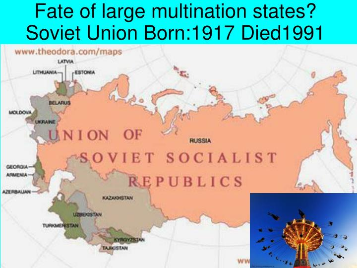 Fate of large multination states? Soviet Union Born:1917 Died1991