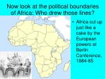 now look at the political boundaries of africa who drew those lines