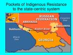 pockets of indigenous resistance to the state centric system