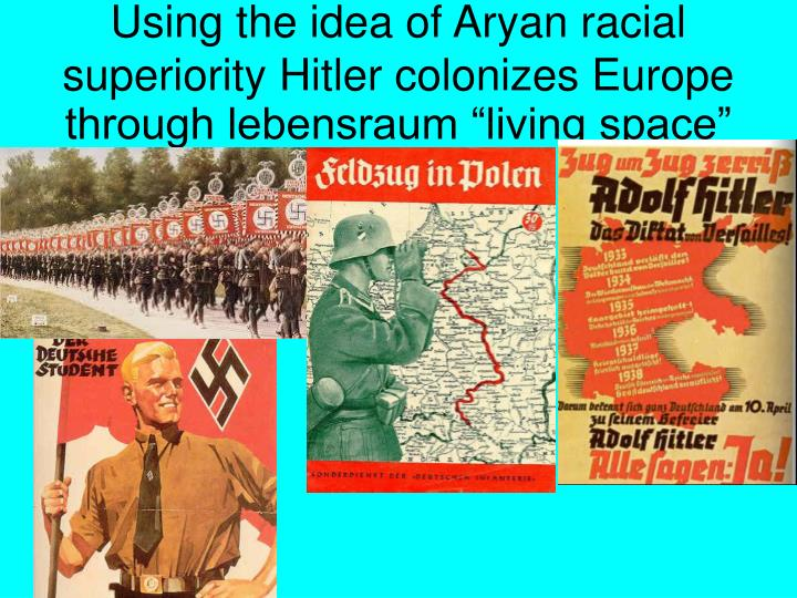 "Using the idea of Aryan racial superiority Hitler colonizes Europe through lebensraum ""living space"""