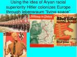 using the idea of aryan racial superiority hitler colonizes europe through lebensraum living space